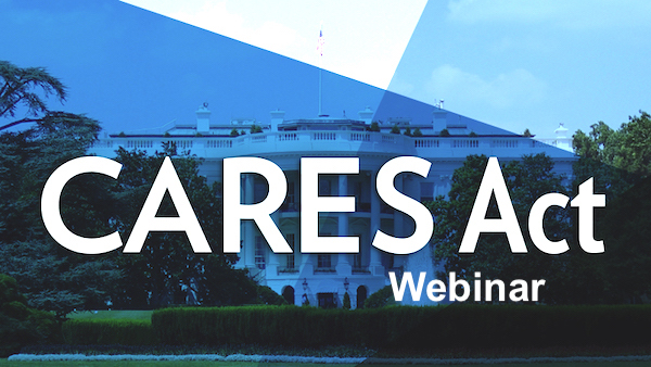 Webinar, Apr. 30th: The CARES Act Today – More Relief, Forgiveness, What We Know Now